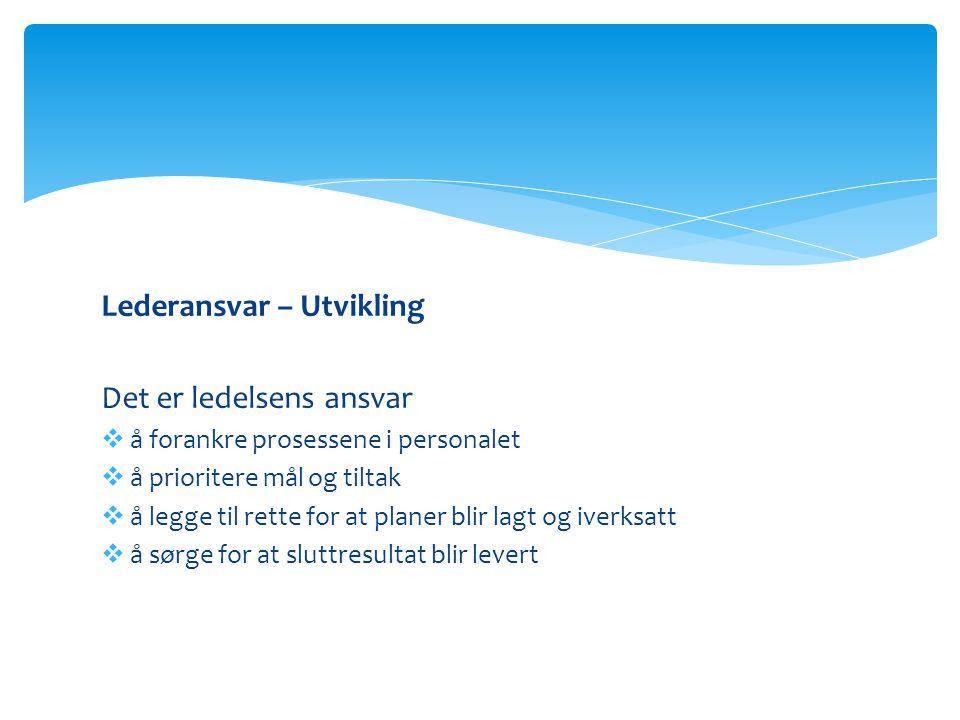 Lederansvar – Utvikling Det er ledelsens ansvar  å forankre prosessene i personalet  å prioritere mål og tiltak  å legge til rette for at planer bl