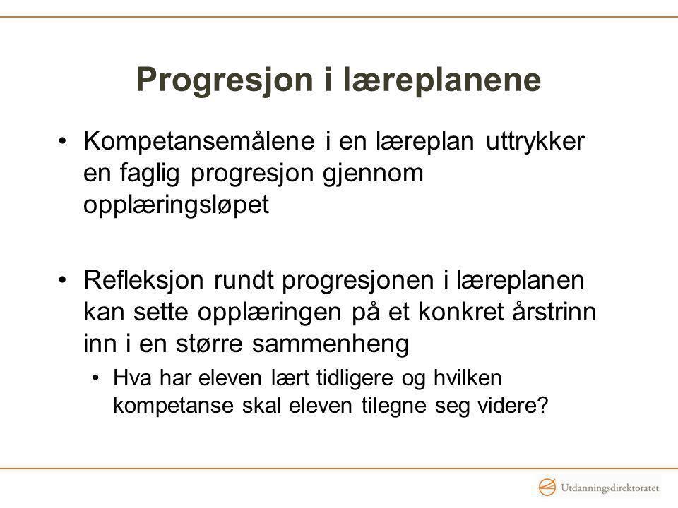 Progresjon i læreplanene Kompetansemålene i en læreplan uttrykker en faglig progresjon gjennom opplæringsløpet Refleksjon rundt progresjonen i lærepla