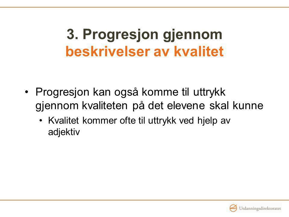 3. Progresjon gjennom beskrivelser av kvalitet Progresjon kan også komme til uttrykk gjennom kvaliteten på det elevene skal kunne Kvalitet kommer ofte