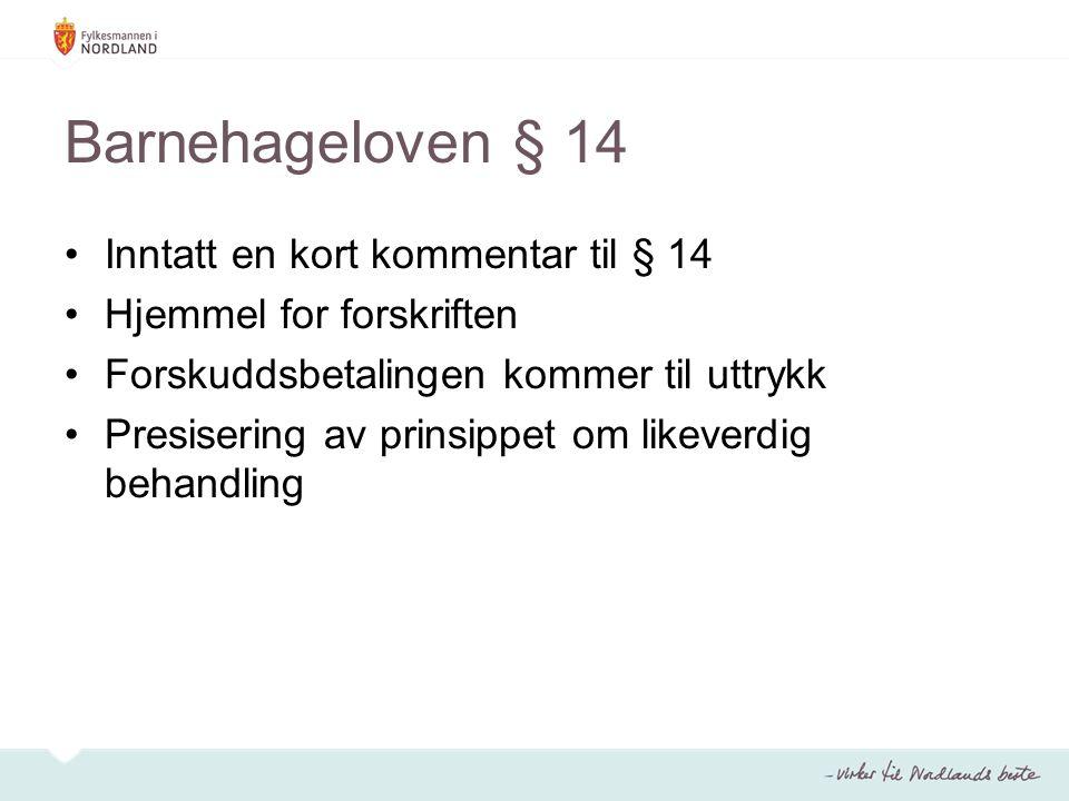 Barnehageloven § 14 Inntatt en kort kommentar til § 14 Hjemmel for forskriften Forskuddsbetalingen kommer til uttrykk Presisering av prinsippet om likeverdig behandling