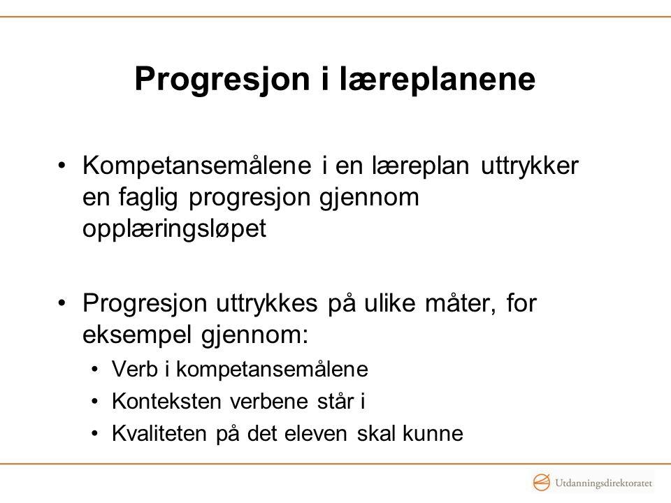 Progresjon i læreplanene Kompetansemålene i en læreplan uttrykker en faglig progresjon gjennom opplæringsløpet Progresjon uttrykkes på ulike måter, fo