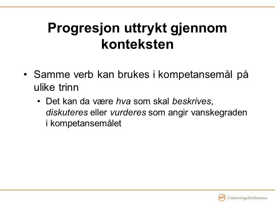 Progresjon uttrykt gjennom konteksten Samme verb kan brukes i kompetansemål på ulike trinn Det kan da være hva som skal beskrives, diskuteres eller vu