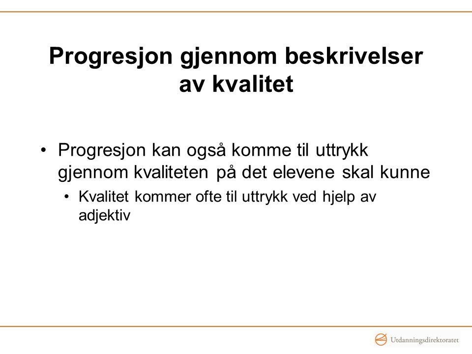 Progresjon gjennom beskrivelser av kvalitet Progresjon kan også komme til uttrykk gjennom kvaliteten på det elevene skal kunne Kvalitet kommer ofte ti