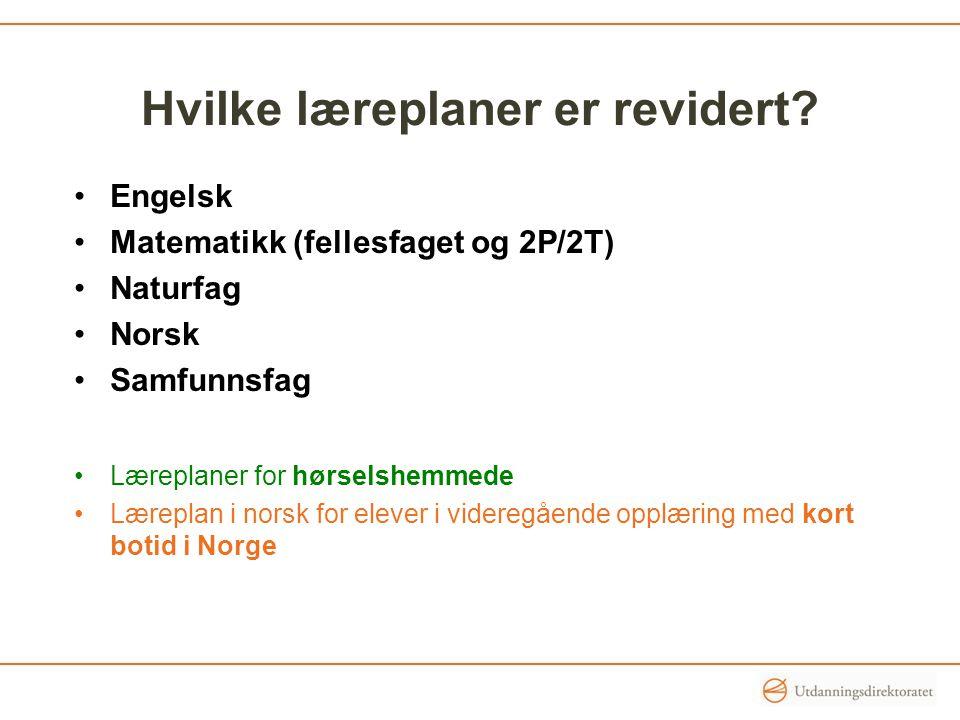 Hvilke læreplaner er revidert? Engelsk Matematikk (fellesfaget og 2P/2T) Naturfag Norsk Samfunnsfag Læreplaner for hørselshemmede Læreplan i norsk for