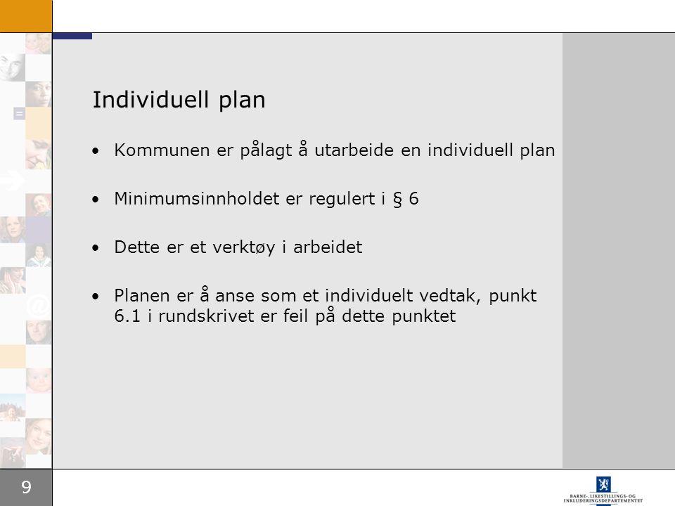 9 Individuell plan Kommunen er pålagt å utarbeide en individuell plan Minimumsinnholdet er regulert i § 6 Dette er et verktøy i arbeidet Planen er å a