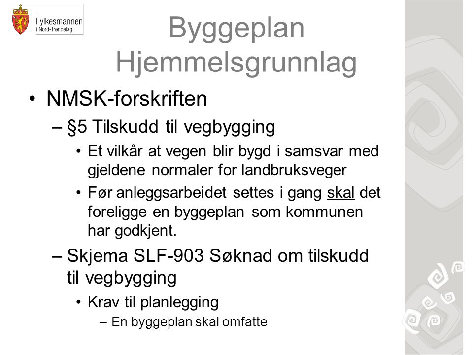 Byggeplan Hjemmelsgrunnlag NMSK-forskriften –§5 Tilskudd til vegbygging Et vilkår at vegen blir bygd i samsvar med gjeldene normaler for landbruksveger Før anleggsarbeidet settes i gang skal det foreligge en byggeplan som kommunen har godkjent.