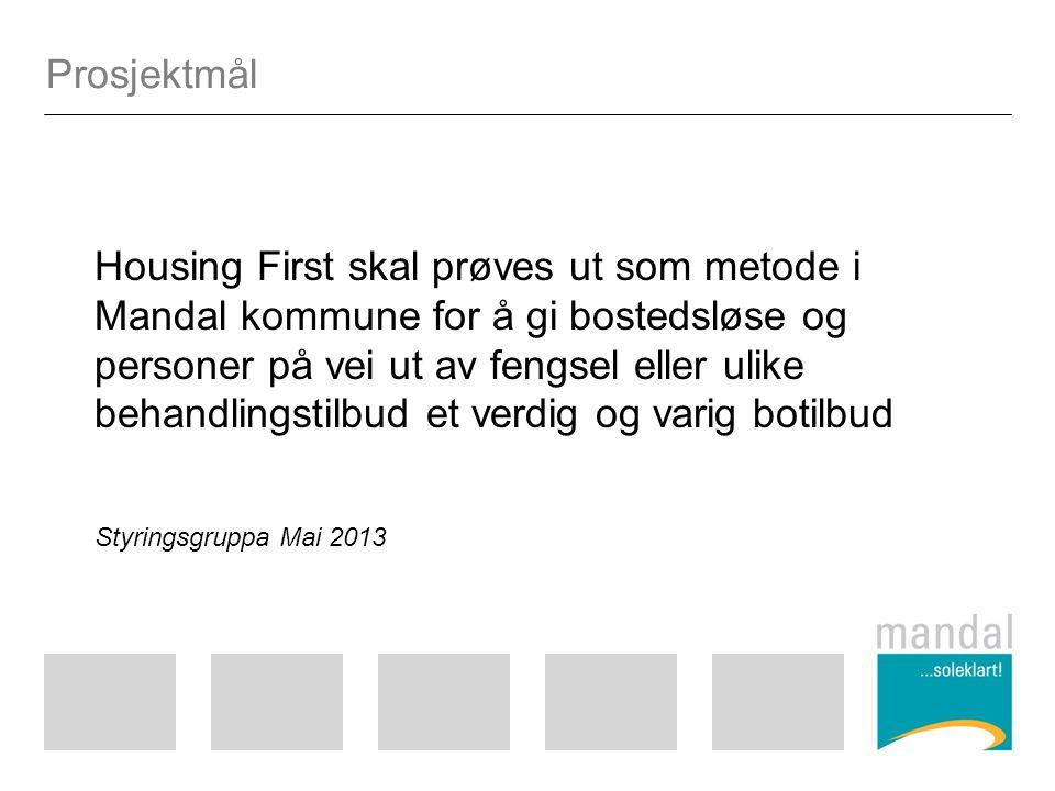 Prosjektmål Housing First skal prøves ut som metode i Mandal kommune for å gi bostedsløse og personer på vei ut av fengsel eller ulike behandlingstilbud et verdig og varig botilbud Styringsgruppa Mai 2013