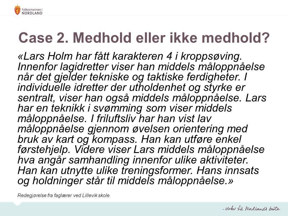 Case 2. Medhold eller ikke medhold? «Lars Holm har fått karakteren 4 i kroppsøving. Innenfor lagidretter viser han middels måloppnåelse når det gjelde