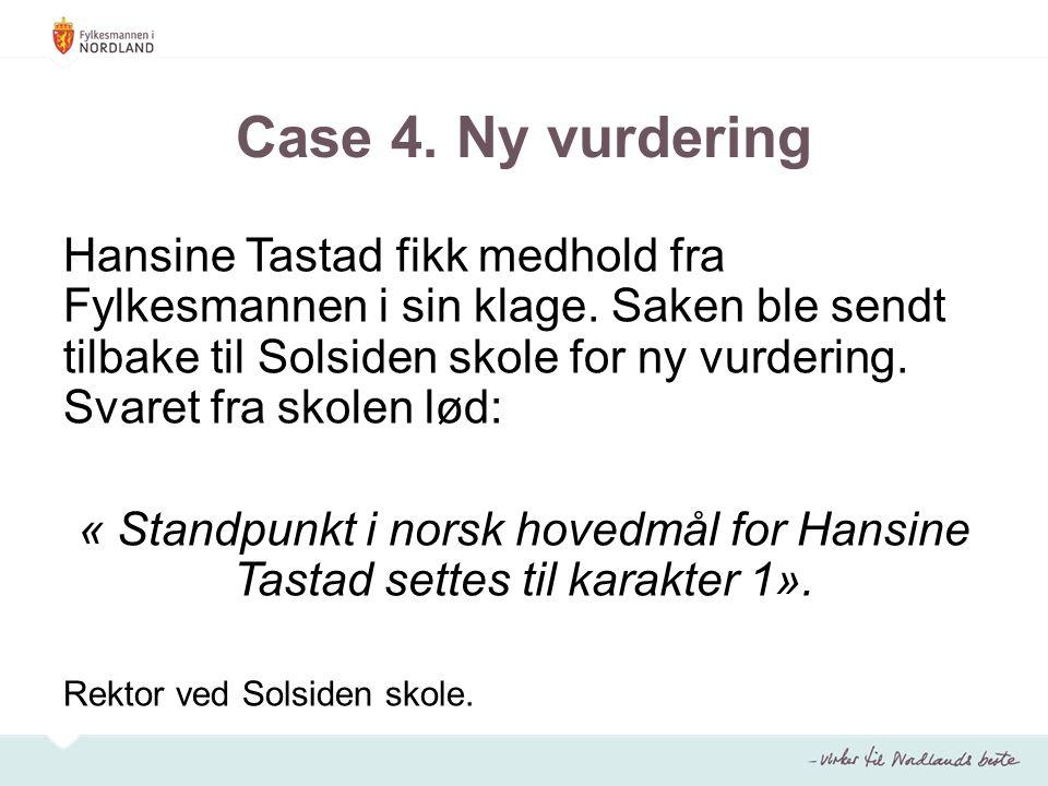 Case 4. Ny vurdering Hansine Tastad fikk medhold fra Fylkesmannen i sin klage. Saken ble sendt tilbake til Solsiden skole for ny vurdering. Svaret fra