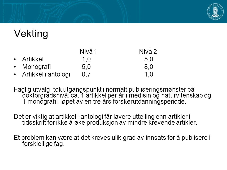 Vekting Nivå 1 Nivå 2 Artikkel1,0 5,0 Monografi5,0 8,0 Artikkel i antologi0,7 1,0 Faglig utvalg tok utgangspunkt i normalt publiseringsmønster på doktorgradsnivå: ca.