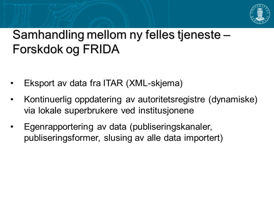 Samhandling mellom ny felles tjeneste – Forskdok og FRIDA Eksport av data fra ITAR (XML-skjema) Kontinuerlig oppdatering av autoritetsregistre (dynamiske) via lokale superbrukere ved institusjonene Egenrapportering av data (publiseringskanaler, publiseringsformer, slusing av alle data importert)