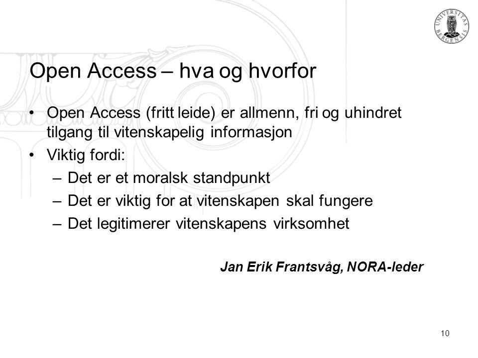 10 Open Access – hva og hvorfor Open Access (fritt leide) er allmenn, fri og uhindret tilgang til vitenskapelig informasjon Viktig fordi: –Det er et moralsk standpunkt –Det er viktig for at vitenskapen skal fungere –Det legitimerer vitenskapens virksomhet Jan Erik Frantsvåg, NORA-leder