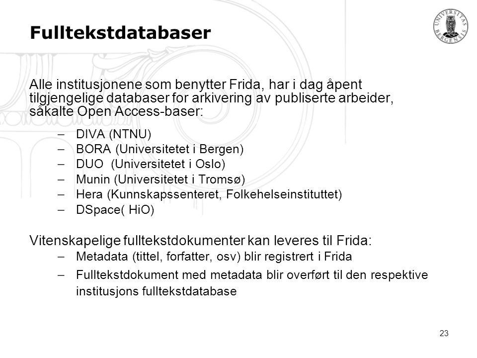 23 Fulltekstdatabaser Alle institusjonene som benytter Frida, har i dag åpent tilgjengelige databaser for arkivering av publiserte arbeider, såkalte Open Access-baser: –DIVA (NTNU) –BORA (Universitetet i Bergen) –DUO (Universitetet i Oslo) –Munin (Universitetet i Tromsø) –Hera (Kunnskapssenteret, Folkehelseinstituttet) –DSpace( HiO) Vitenskapelige fulltekstdokumenter kan leveres til Frida: –Metadata (tittel, forfatter, osv) blir registrert i Frida –Fulltekstdokument med metadata blir overført til den respektive institusjons fulltekstdatabase