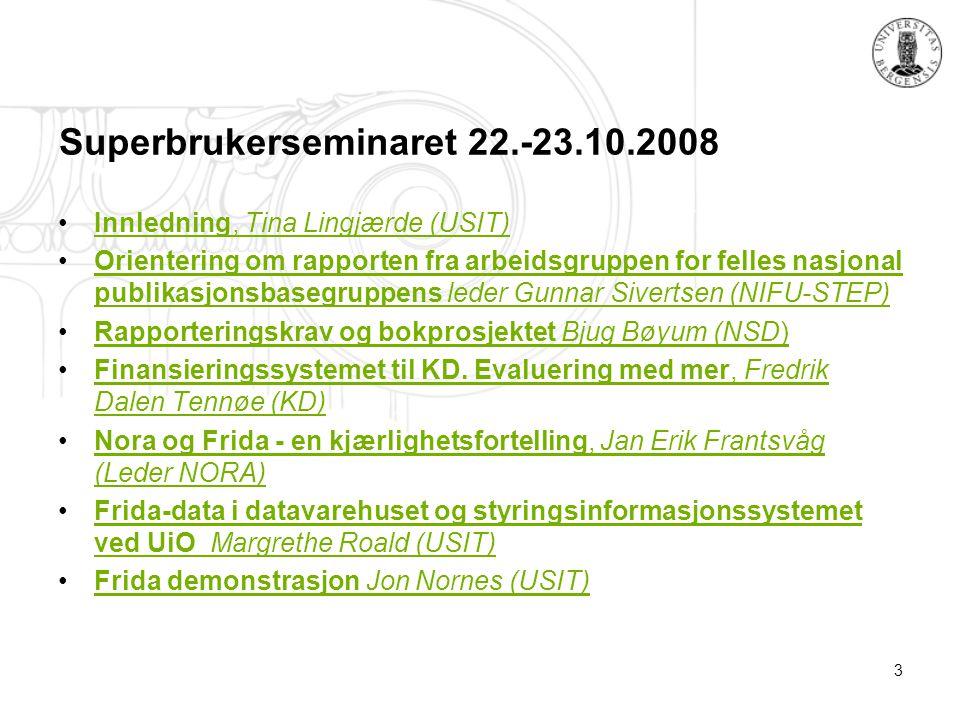 3 Superbrukerseminaret 22.-23.10.2008 Innledning, Tina Lingjærde (USIT)Innledning, Tina Lingjærde (USIT) Orientering om rapporten fra arbeidsgruppen for felles nasjonal publikasjonsbasegruppens leder Gunnar Sivertsen (NIFU-STEP)Orientering om rapporten fra arbeidsgruppen for felles nasjonal publikasjonsbasegruppens leder Gunnar Sivertsen (NIFU-STEP) Rapporteringskrav og bokprosjektet Bjug Bøyum (NSD)Rapporteringskrav og bokprosjektet Bjug Bøyum (NSD) Finansieringssystemet til KD.
