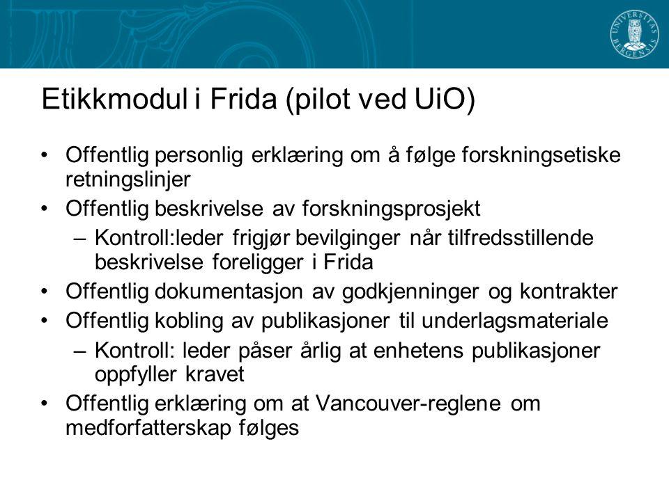 Etikkmodul i Frida (pilot ved UiO) Offentlig personlig erklæring om å følge forskningsetiske retningslinjer Offentlig beskrivelse av forskningsprosjekt –Kontroll:leder frigjør bevilginger når tilfredsstillende beskrivelse foreligger i Frida Offentlig dokumentasjon av godkjenninger og kontrakter Offentlig kobling av publikasjoner til underlagsmateriale –Kontroll: leder påser årlig at enhetens publikasjoner oppfyller kravet Offentlig erklæring om at Vancouver-reglene om medforfatterskap følges