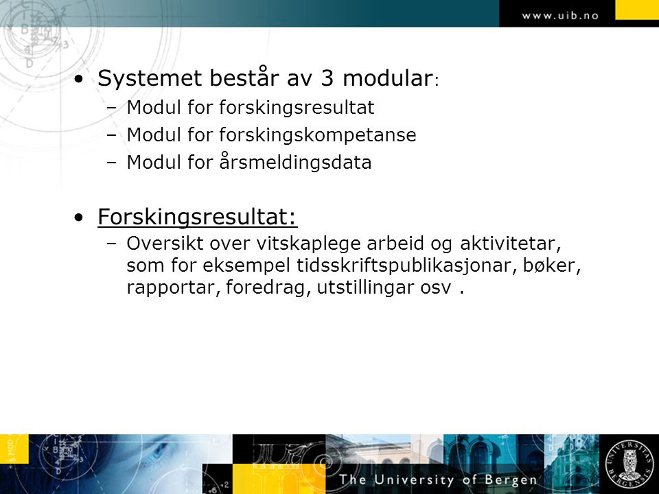 Systemet består av 3 modular : –Modul for forskingsresultat –Modul for forskingskompetanse –Modul for årsmeldingsdata Forskingsresultat: –Oversikt ove
