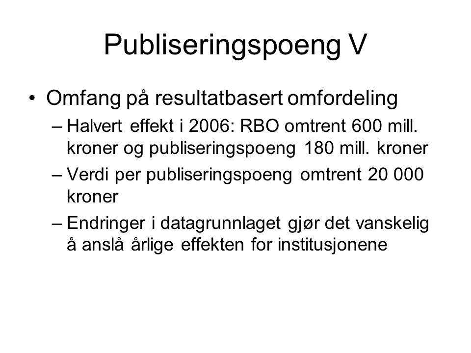 Publiseringspoeng V Omfang på resultatbasert omfordeling –Halvert effekt i 2006: RBO omtrent 600 mill. kroner og publiseringspoeng 180 mill. kroner –V