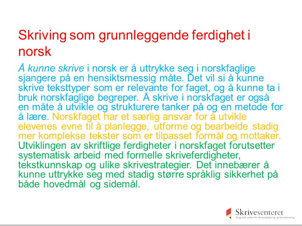 Skriving som grunnleggende ferdighet i norsk Å kunne skrive i norsk er å uttrykke seg i norskfaglige sjangere på en hensiktsmessig måte. Det vil si å