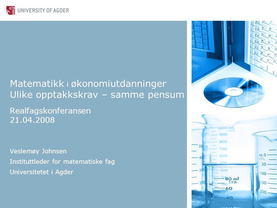 Realfagskonferansen 21.04.2008 Veslemøy Johnsen Instituttleder for matematiske fag Universitetet i Agder Matematikk i økonomiutdanninger Ulike opptakkskrav – samme pensum