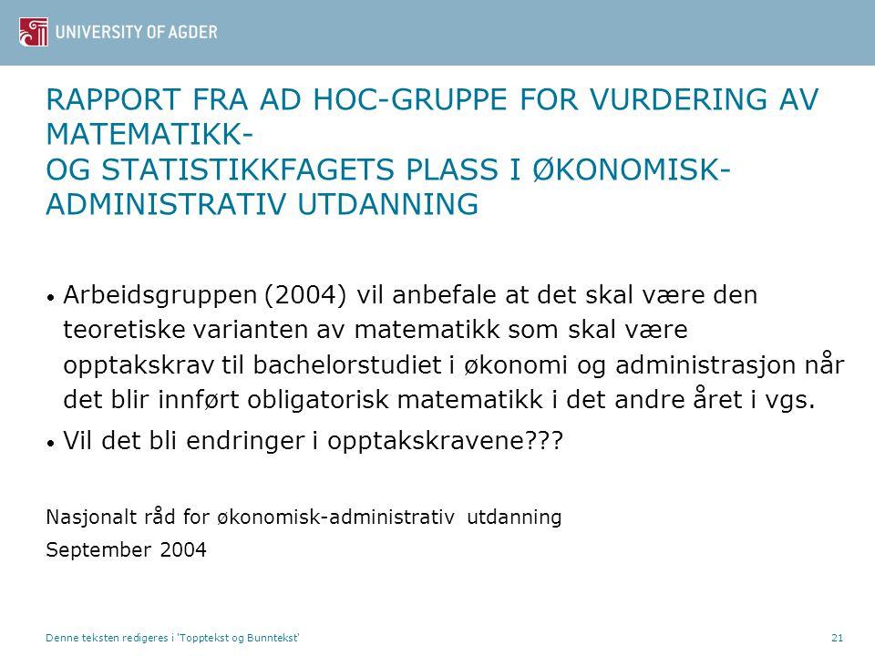 Denne teksten redigeres i Topptekst og Bunntekst 21 RAPPORT FRA AD HOC-GRUPPE FOR VURDERING AV MATEMATIKK- OG STATISTIKKFAGETS PLASS I ØKONOMISK- ADMINISTRATIV UTDANNING Arbeidsgruppen (2004) vil anbefale at det skal være den teoretiske varianten av matematikk som skal være opptakskrav til bachelorstudiet i økonomi og administrasjon når det blir innført obligatorisk matematikk i det andre året i vgs.