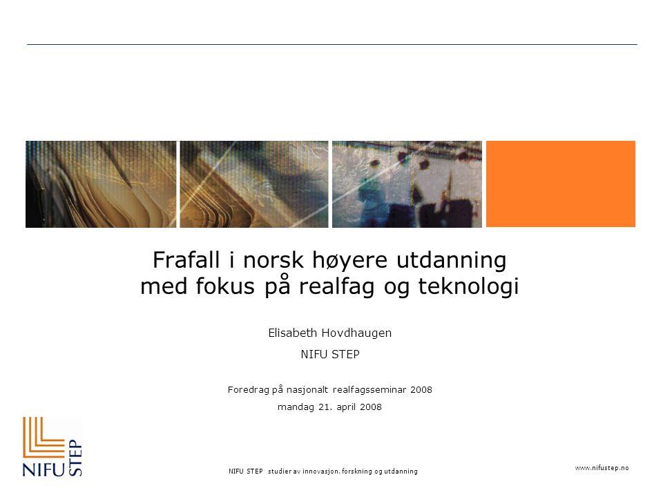 www.nifustep.no NIFU STEP studier av innovasjon, forskning og utdanning Frafall i norsk høyere utdanning med fokus på realfag og teknologi Elisabeth Hovdhaugen NIFU STEP Foredrag på nasjonalt realfagsseminar 2008 mandag 21.