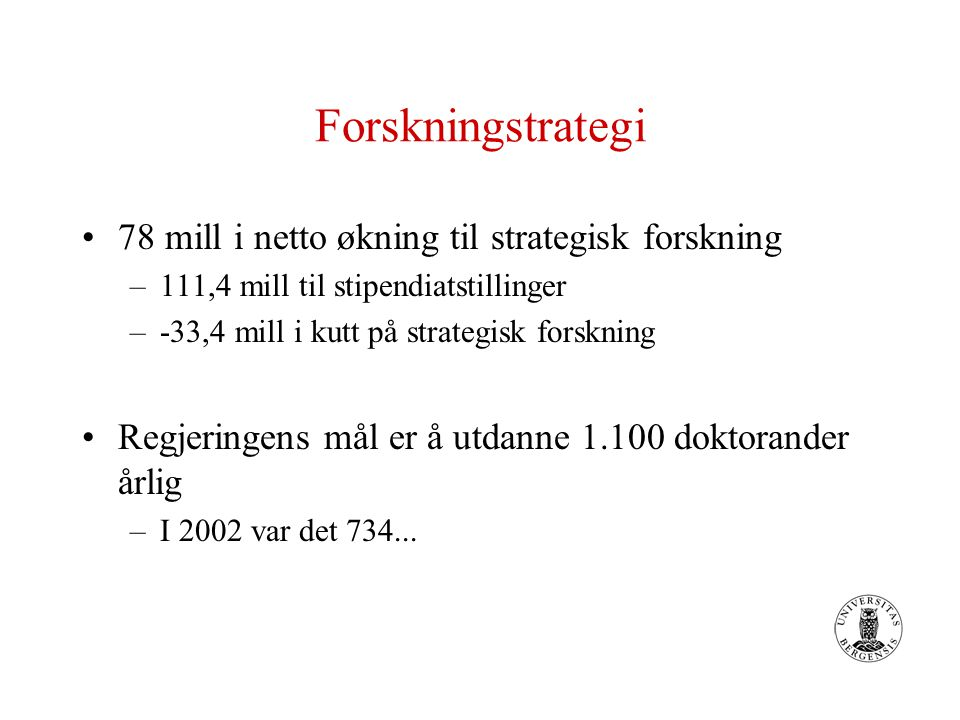 Forskningstrategi 78 mill i netto økning til strategisk forskning –111,4 mill til stipendiatstillinger –-33,4 mill i kutt på strategisk forskning Regj