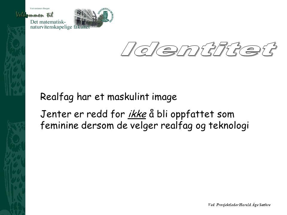 Ved Prosjektleder Harald Åge Sæthre Realfag har et maskulint image Jenter er redd for ikke å bli oppfattet som feminine dersom de velger realfag og teknologi
