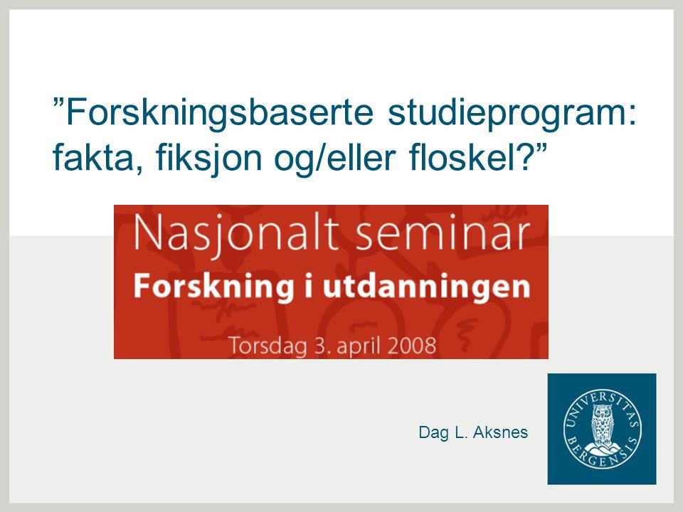 """""""Forskningsbaserte studieprogram: fakta, fiksjon og/eller floskel?"""" Dag L. Aksnes"""