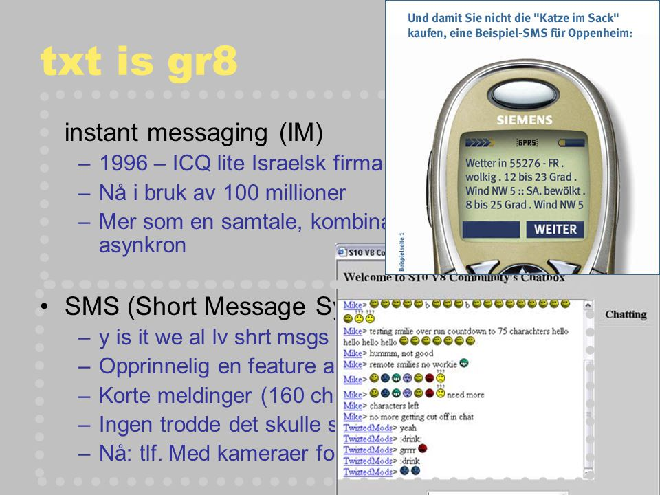 txt is gr8 instant messaging (IM) –1996 – ICQ lite Israelsk firma (Mirabilis) –Nå i bruk av 100 millioner –Mer som en samtale, kombinasjon av synkron og asynkron SMS (Short Message Systems) –y is it we al lv shrt msgs –Opprinnelig en feature av en intern ledelsesprotokoll –Korte meldinger (160 chars) –Ingen trodde det skulle slå så an!.