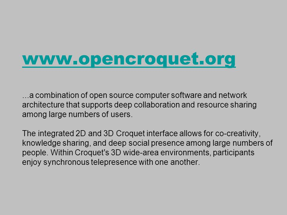 www.opencroquet.org www.opencroquet.org...a combination of open source computer software and network architecture that supports deep collaboration and resource sharing among large numbers of users.