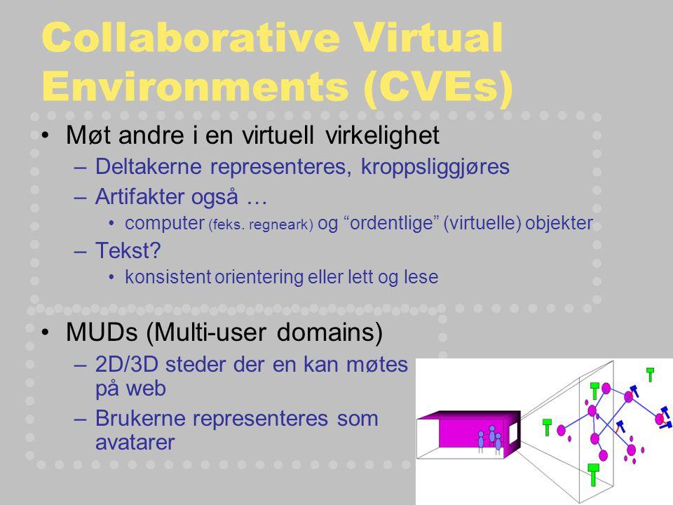 Collaborative Virtual Environments (CVEs) Møt andre i en virtuell virkelighet –Deltakerne representeres, kroppsliggjøres –Artifakter også … computer (feks.