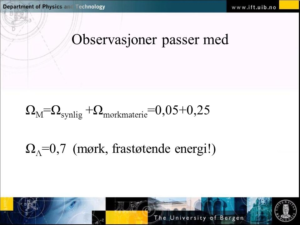 Normal text - click to edit Observasjoner passer med Ω M =Ω synlig +Ω mørkmaterie =0,05+0,25 Ω Λ =0,7 (mørk, frastøtende energi!)