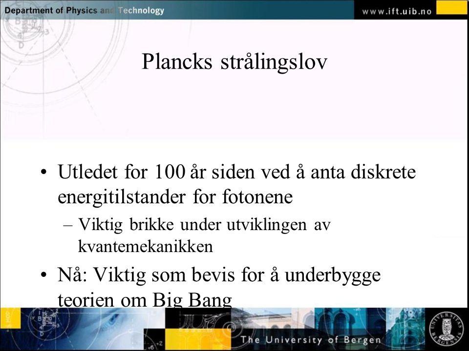 Normal text - click to edit Plancks strålingslov Utledet for 100 år siden ved å anta diskrete energitilstander for fotonene –Viktig brikke under utviklingen av kvantemekanikken Nå: Viktig som bevis for å underbygge teorien om Big Bang