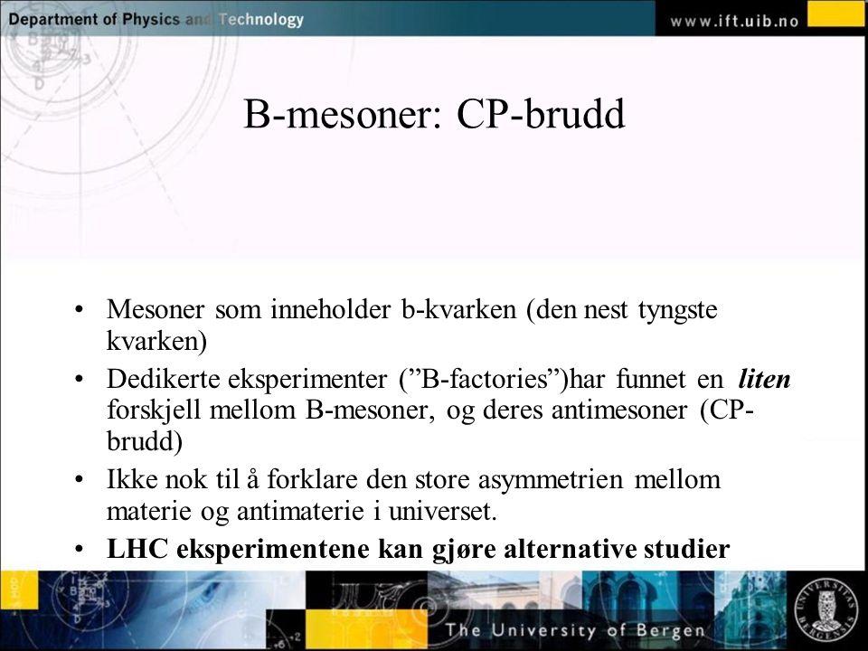Normal text - click to edit B-mesoner: CP-brudd Mesoner som inneholder b-kvarken (den nest tyngste kvarken) Dedikerte eksperimenter ( B-factories )har funnet en liten forskjell mellom B-mesoner, og deres antimesoner (CP- brudd) Ikke nok til å forklare den store asymmetrien mellom materie og antimaterie i universet.