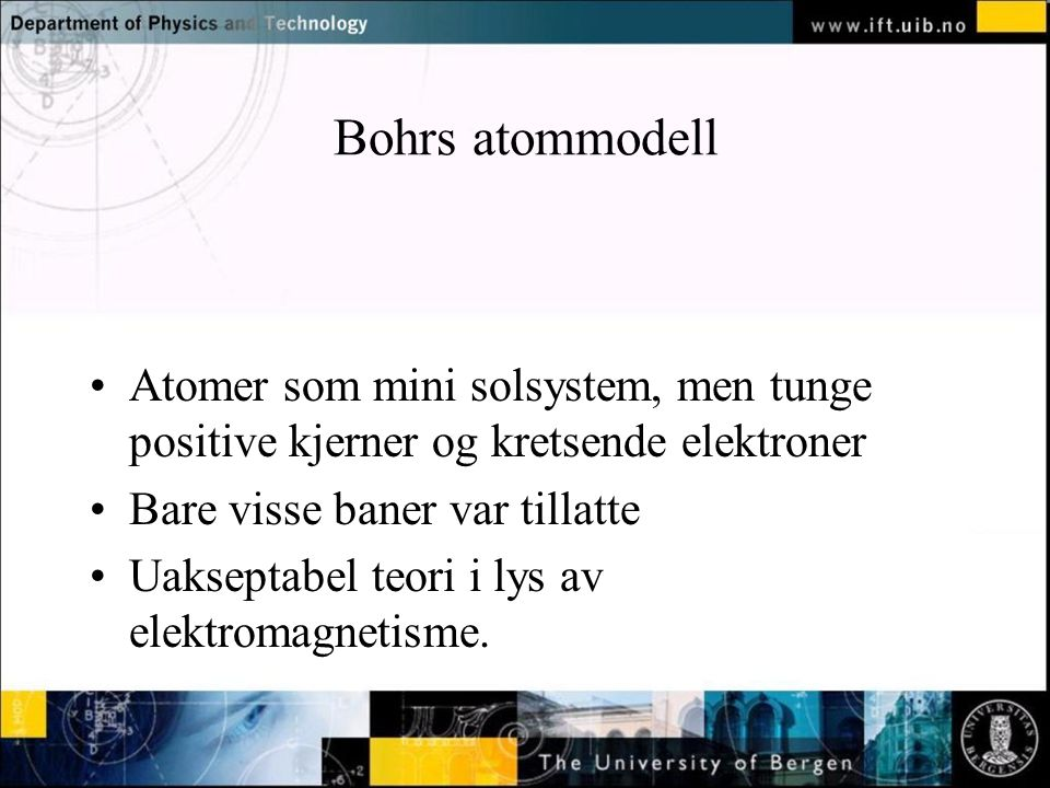 Normal text - click to edit Bohrs atommodell Atomer som mini solsystem, men tunge positive kjerner og kretsende elektroner Bare visse baner var tillat