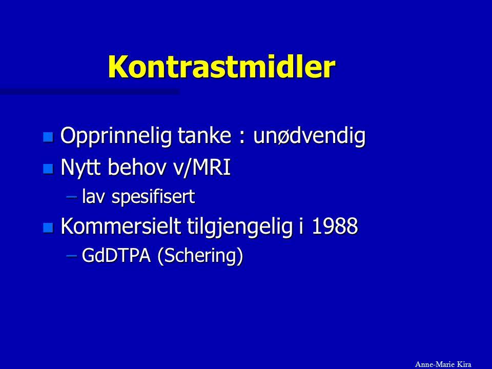 Kontrastmidler n Opprinnelig tanke : unødvendig n Nytt behov v/MRI –lav spesifisert n Kommersielt tilgjengelig i 1988 –GdDTPA (Schering) Anne-Marie Ki