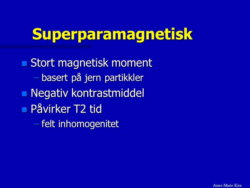 Superparamagnetisk n Stort magnetisk moment –basert på jern partikkler n Negativ kontrastmiddel n Påvirker T2 tid –felt inhomogenitet Anne-Marie Kira