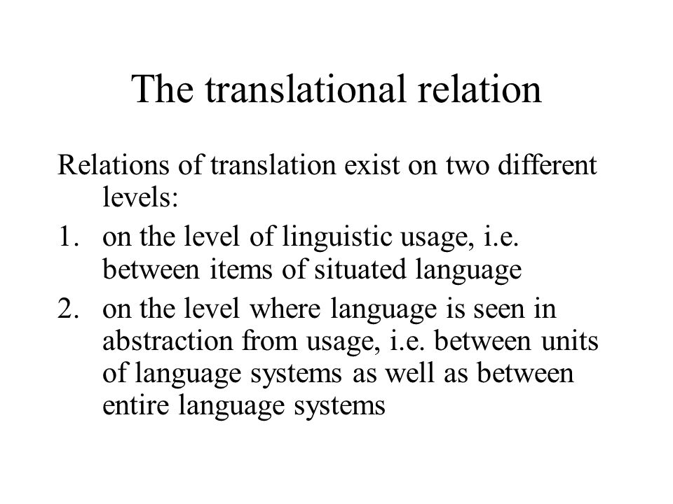 Relations of translation exist on two different levels: 1.on the level of linguistic usage, i.e. between items of situated language 2.on the level whe
