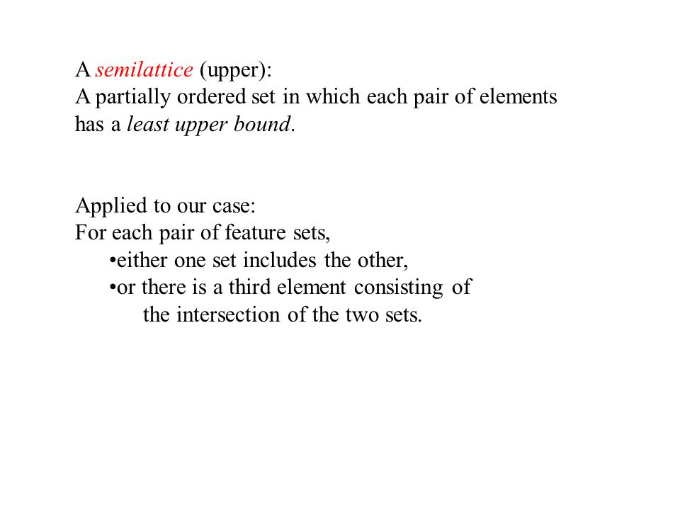 A semilattice (upper): A partially ordered set in which each pair of elements has a least upper bound. Applied to our case: For each pair of feature s