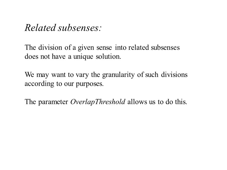 Related subsenses: The division of a given sense into related subsenses does not have a unique solution. We may want to vary the granularity of such d
