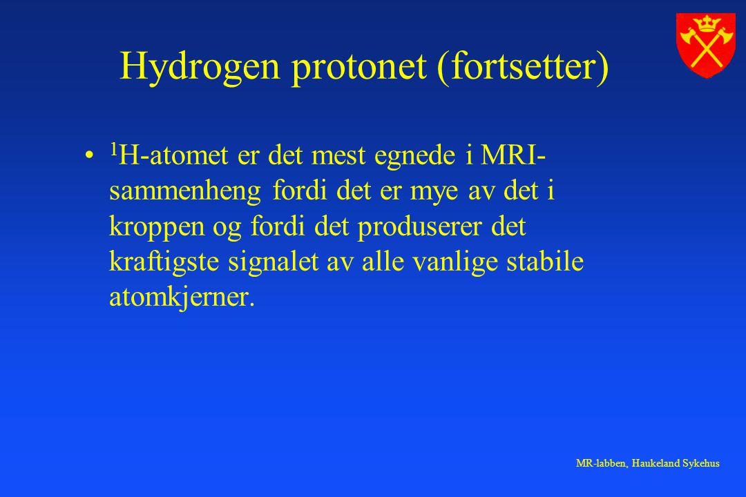 MR-labben, Haukeland Sykehus Hydrogen protonet (fortsetter) 1 H-atomet er det mest egnede i MRI- sammenheng fordi det er mye av det i kroppen og fordi det produserer det kraftigste signalet av alle vanlige stabile atomkjerner.