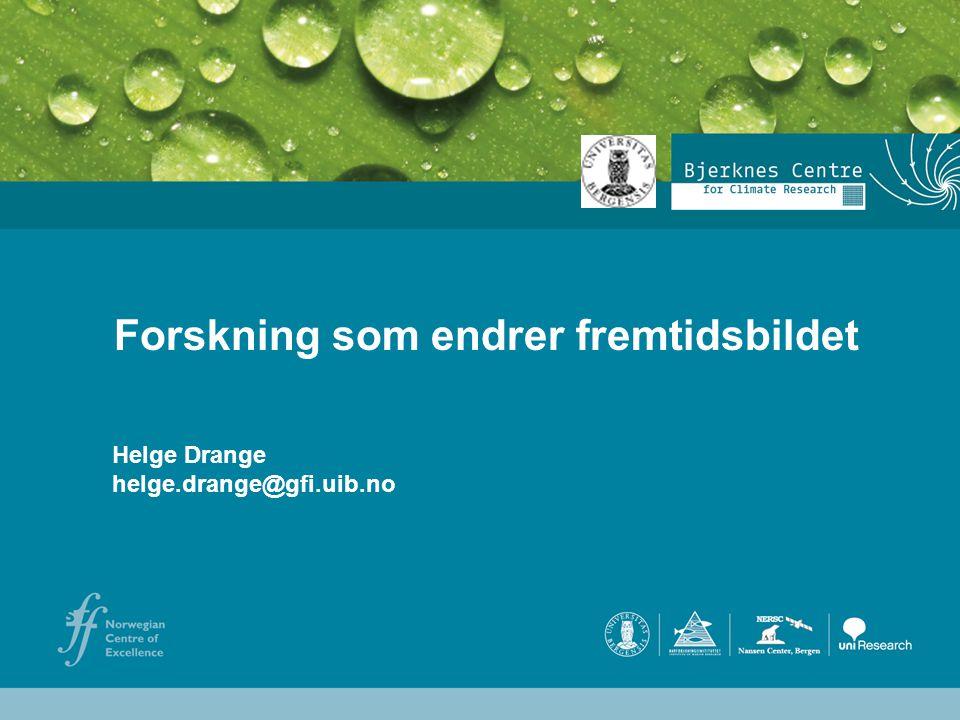 Helge Drange Geofysisk institutt Universitetet i Bergen Forskning som endrer fremtidsbildet Helge Drange helge.drange@gfi.uib.no