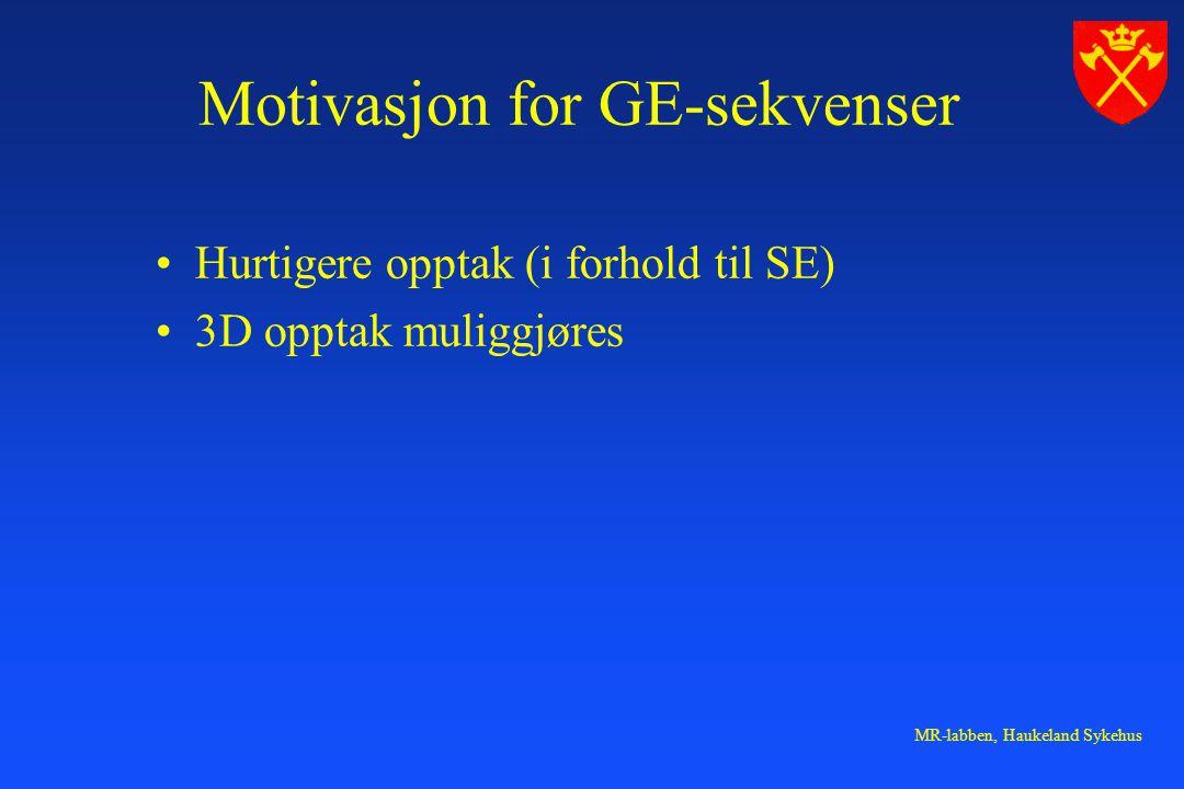 MR-labben, Haukeland Sykehus Motivasjon for GE-sekvenser Hurtigere opptak (i forhold til SE) 3D opptak muliggjøres