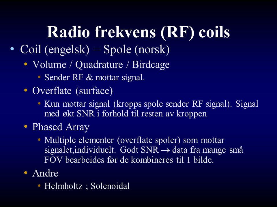 Radio frekvens (RF) coils Coil (engelsk) = Spole (norsk) Volume / Quadrature / Birdcage Sender RF & mottar signal. Overflate (surface) Kun mottar sign