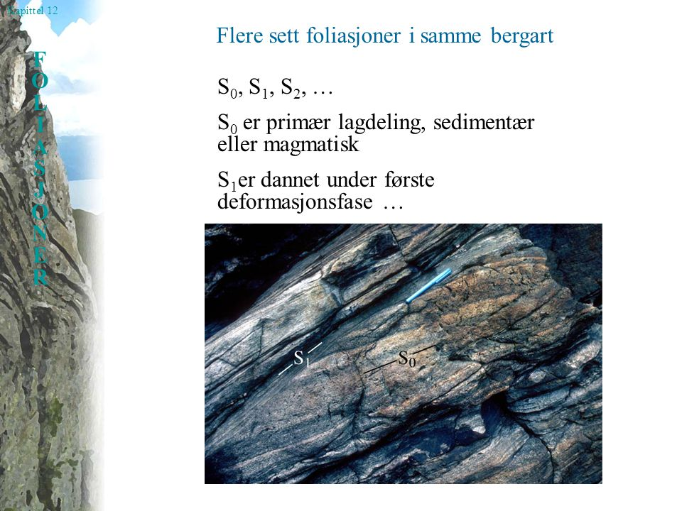 Kapittel 12 FOLIASJONERFOLIASJONER Flere sett foliasjoner i samme bergart S 0, S 1, S 2, … S 0 er primær lagdeling, sedimentær eller magmatisk S 1 er dannet under første deformasjonsfase …