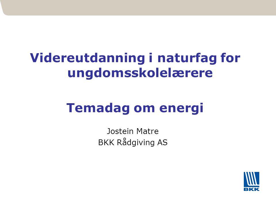 11 Videreutdanning i naturfag for ungdomsskolelærere Temadag om energi Jostein Matre BKK Rådgiving AS