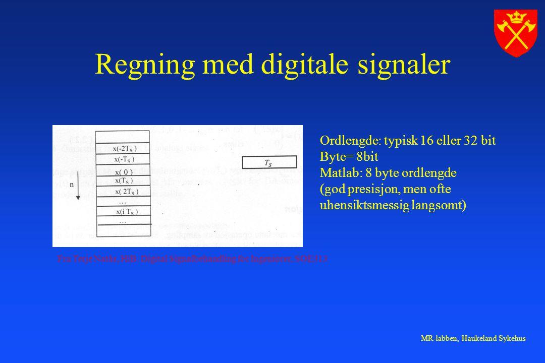 MR-labben, Haukeland Sykehus Regning med digitale signaler Ordlengde: typisk 16 eller 32 bit Byte= 8bit Matlab: 8 byte ordlengde (god presisjon, men ofte uhensiktsmessig langsomt) Fra Terje Natås, HiB.