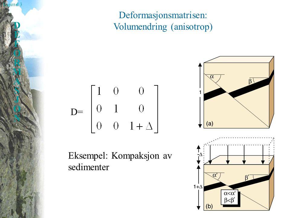 Kapittel 3 DEFORMASJONDEFORMASJON Deformasjonsmatrisen: Volumendring (anisotrop) D= Eksempel: Kompaksjon av sedimenter