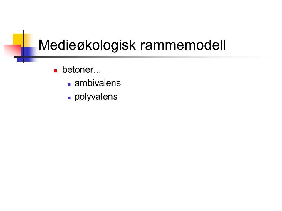 Medieøkologisk rammemodell betoner... ambivalens polyvalens