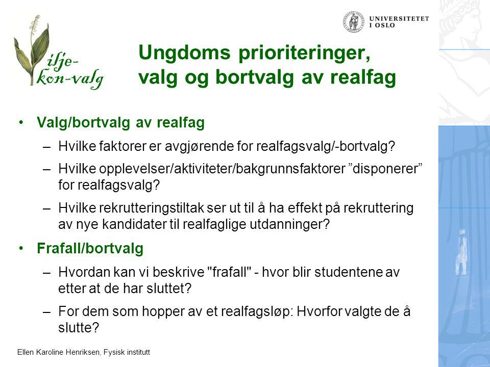 Ellen Karoline Henriksen, Fysisk institutt Valg/bortvalg av realfag –Hvilke faktorer er avgjørende for realfagsvalg/-bortvalg? –Hvilke opplevelser/akt